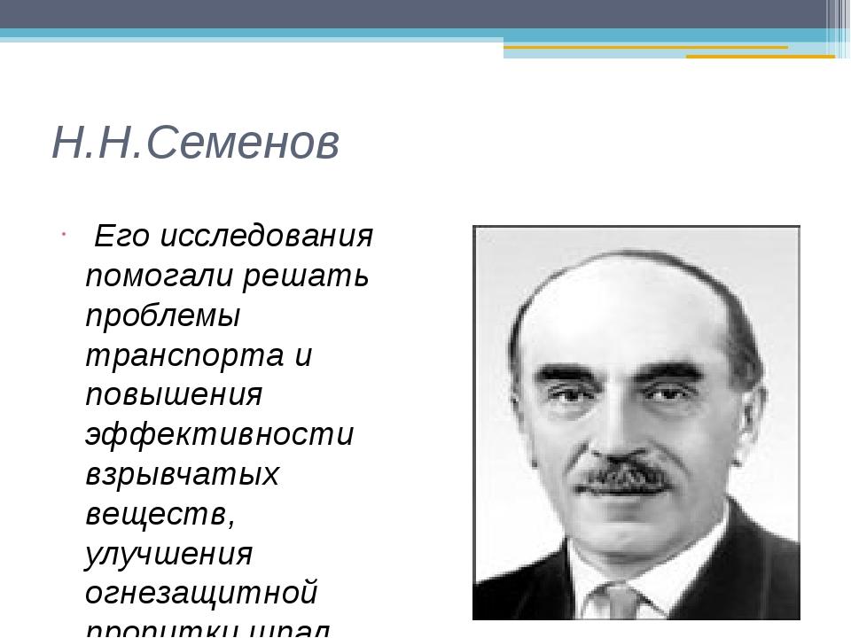 Н.Н.Семенов Его исследования помогали решать проблемы транспорта и повышения...