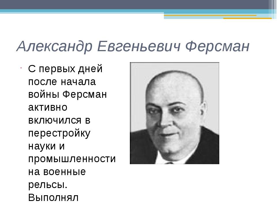 Александр Евгеньевич Ферсман С первых дней после начала войны Ферсман активно...