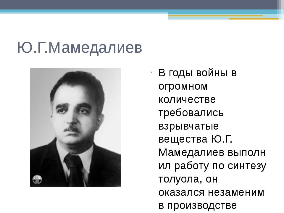 Ю.Г.Мамедалиев В годы войны в огромном количестве требовались взрывчатые веще...