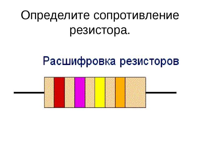 Определите сопротивление резистора.