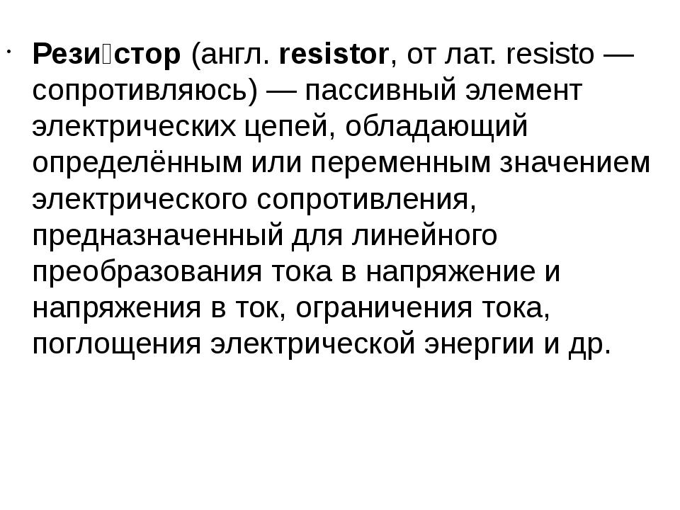 Рези́стор(англ.resistor, от лат. resisto — сопротивляюсь) — пассивный элеме...