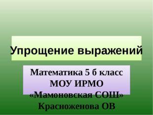 Математика 5 б класс МОУ ИРМО «Мамоновская СОШ» Красноженова ОВ Упрощение вы