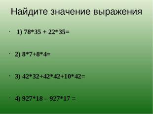 Найдите значение выражения 1) 78*35 + 22*35= 2) 8*7+8*4= 3) 42*32+42*42+10*42
