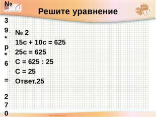 Решите уравнение № 2 15с + 10с = 625 25с = 625 С = 625 : 25 С = 25 Ответ.25 №