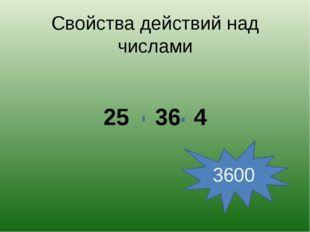 Свойства действий над числами 25 36 4 3600