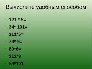 Вычислите удобным способом 121 * 5= 34* 101= 211*5= 79* 9= 89*6= 312*8 59*101