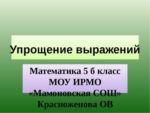 Математика 5 б класс МОУ ИРМО «Мамоновская СОШ» Красноженова ОВ Упрощение вы...