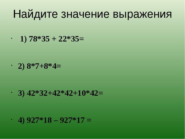 Найдите значение выражения 1) 78*35 + 22*35= 2) 8*7+8*4= 3) 42*32+42*42+10*42...