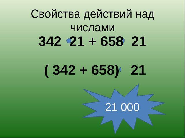 Свойства действий над числами 342 21 + 658 21 21 000 ( 342 + 658) 21