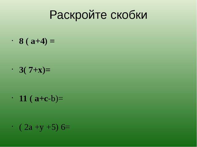 Раскройте скобки 8 ( а+4) = 3( 7+х)= 11 ( а+с-b)= ( 2a +y +5) 6=