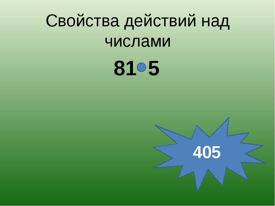 Свойства действий над числами 81 5 405