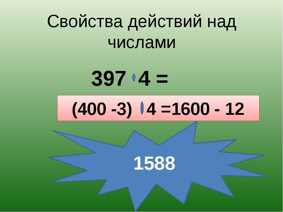 Свойства действий над числами 397 4 = 1588 (400 -3) 4 =1600 - 12
