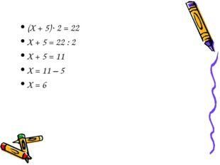 (Х + 5)2 = 22 Х + 5 = 22 : 2 Х + 5 = 11 Х = 11 – 5 Х = 6