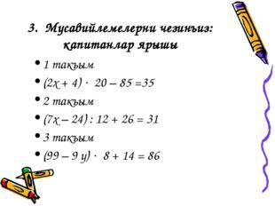 3. Мусавийлемелерни чезинъиз: капитанлар ярышы 1 такъым (2х + 4)  20 – 85 =3