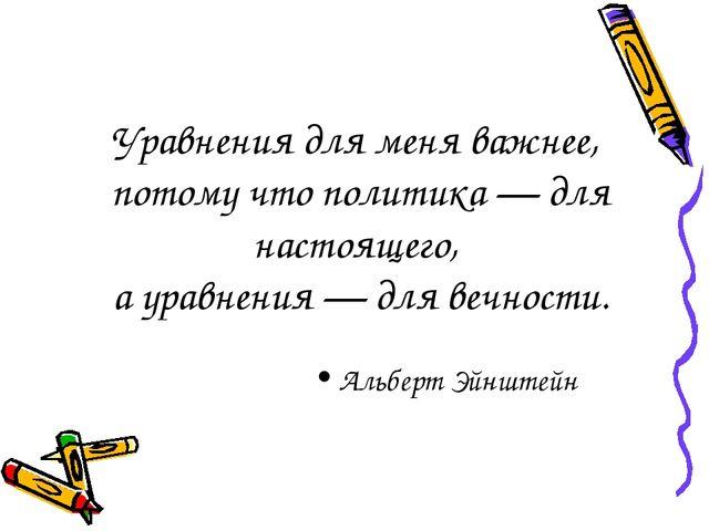 Уравнения для меня важнее, потому что политика — для настоящего, а уравнения...