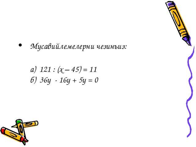 Мусавийлемелерни чезинъиз: а) 121 : (х – 45) = 11 б) 36у - 16у + 5у = 0