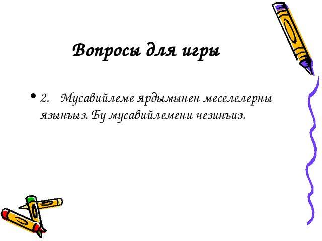 Вопросы для игры 2.Мусавийлеме ярдымынен меселелерны язынъыз. Бу мусавийлеме...