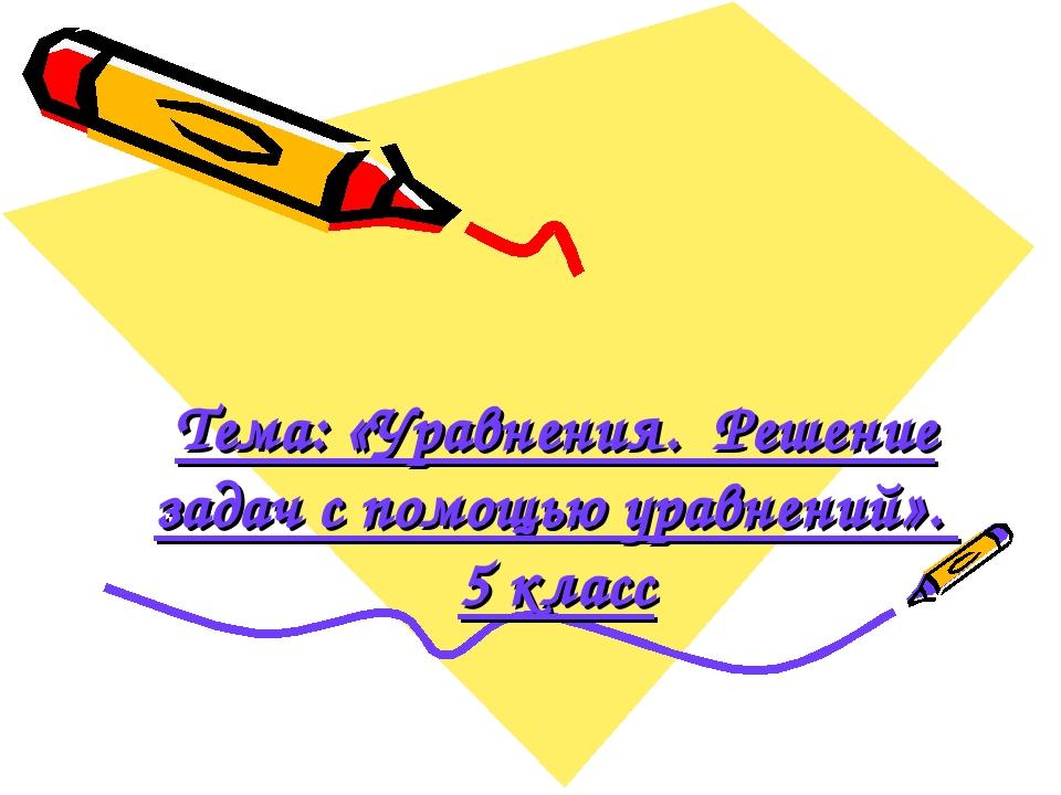 Тема: «Уравнения. Решение задач с помощью уравнений». 5 класс