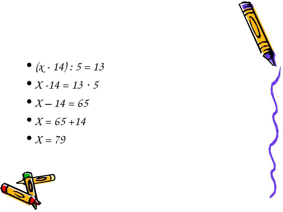 (х - 14) : 5 = 13 Х -14 = 13 5 Х – 14 = 65 Х = 65 +14 Х = 79