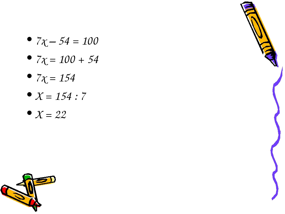 7х – 54 = 100 7х = 100 + 54 7х = 154 Х = 154 : 7 Х = 22