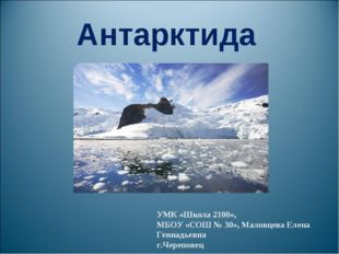 Антарктида УМК «Школа 2100», МБОУ «СОШ № 30», Маловцева Елена Геннадьевна г.Ч