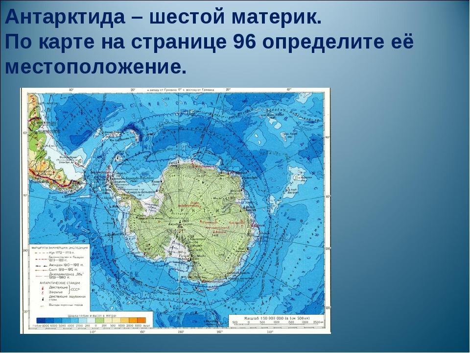 Антарктида – шестой материк. По карте на странице 96 определите её местополож...