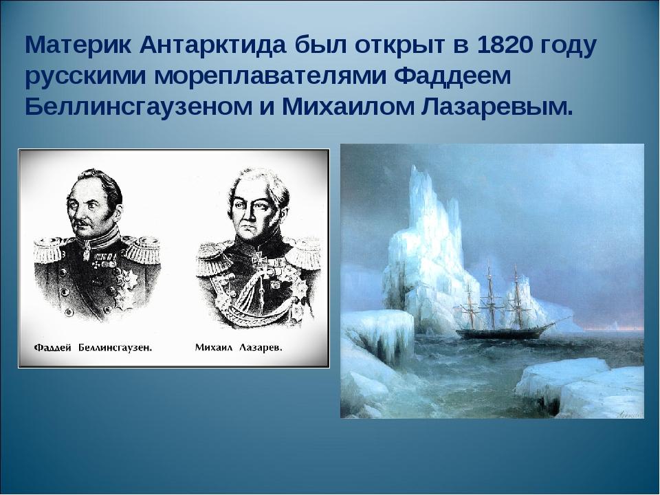 Материк Антарктида был открыт в 1820 году русскими мореплавателями Фаддеем Бе...