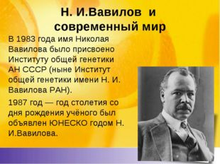Н. И.Вавилов и современный мир В 1983 года имя Николая Вавилова было присвоен