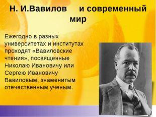 Н. И.Вавилов и современный мир Ежегодно в разных университетах и институтах п