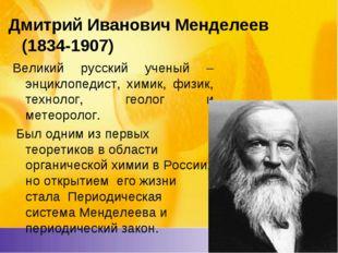 Дмитрий ИвановичМенделеев (1834-1907) Великий русский ученый – энциклопедис
