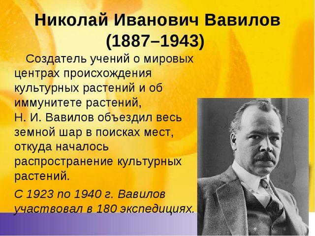 Николай Иванович Вавилов (1887–1943) Создатель учений о мировых центрах...
