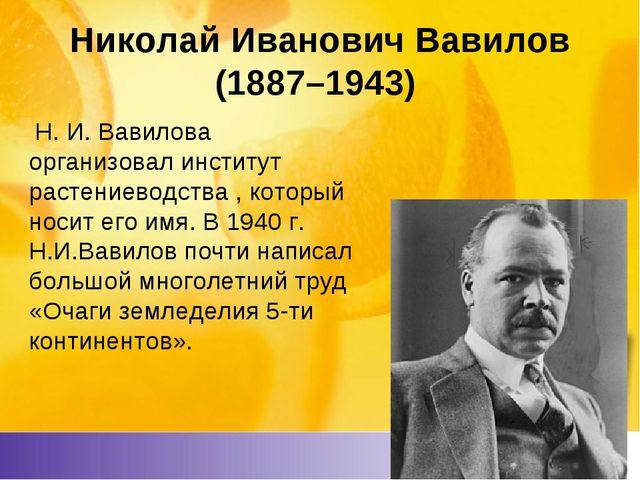 Николай Иванович Вавилов (1887–1943) Н. И. Вавилова организовал институт ра...