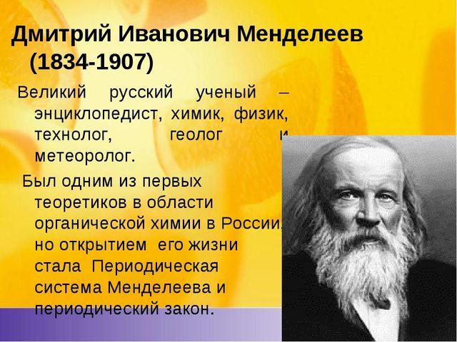Дмитрий ИвановичМенделеев (1834-1907) Великий русский ученый – энциклопедис...