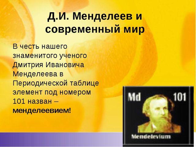 Д.И. Менделеев и современный мир В честь нашего знаменитого ученого Дмитрия И...
