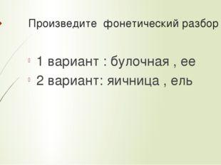 Произведите фонетический разбор 1 вариант : булочная , ее 2 вариант: яичница