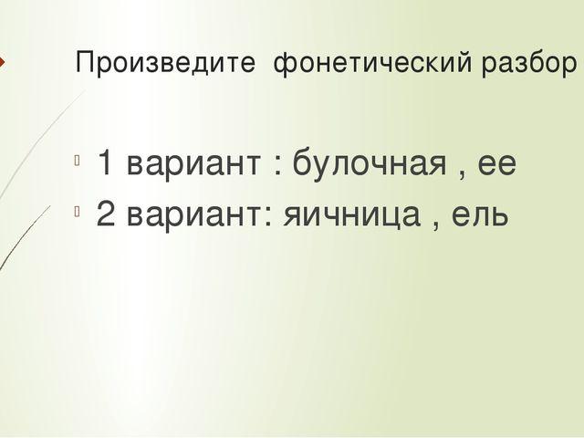 Произведите фонетический разбор 1 вариант : булочная , ее 2 вариант: яичница...