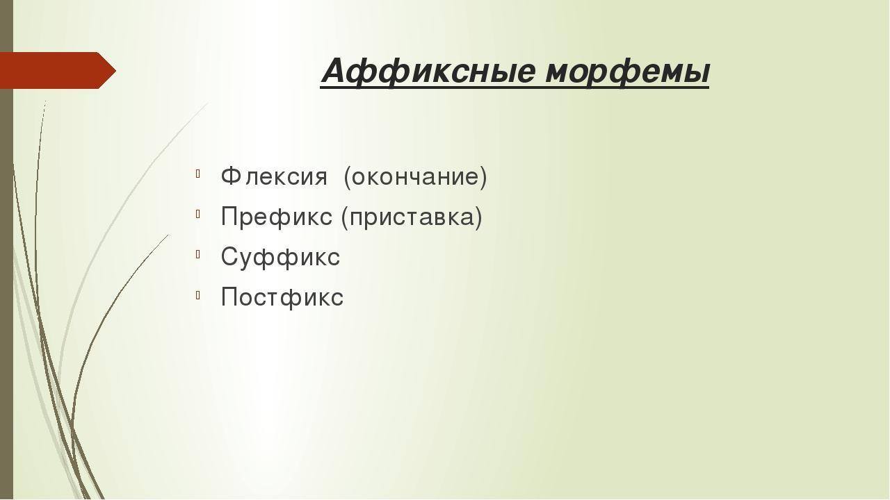 Аффиксные морфемы Флексия (окончание) Префикс (приставка) Суффикс Постфикс