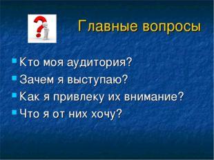 Главные вопросы Кто моя аудитория? Зачем я выступаю? Как я привлеку их вниман