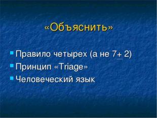 «Объяснить» Правило четырех (а не 7+ 2) Принцип «Triage» Человеческий язык