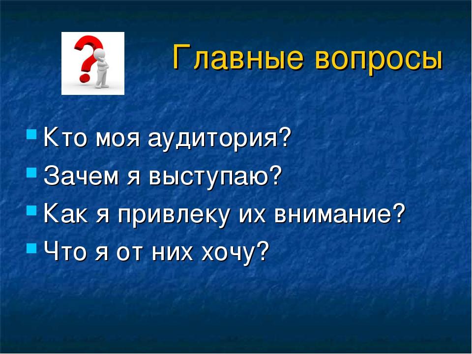 Главные вопросы Кто моя аудитория? Зачем я выступаю? Как я привлеку их вниман...