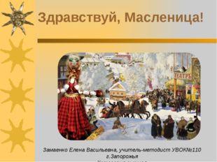 Здравствуй, Масленица! Замаенко Елена Васильевна, учитель-методист УВОК№110 г