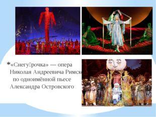 «Снегу́рочка»— опера Николая Андреевича Римского-Корсакова по одноимённой пь