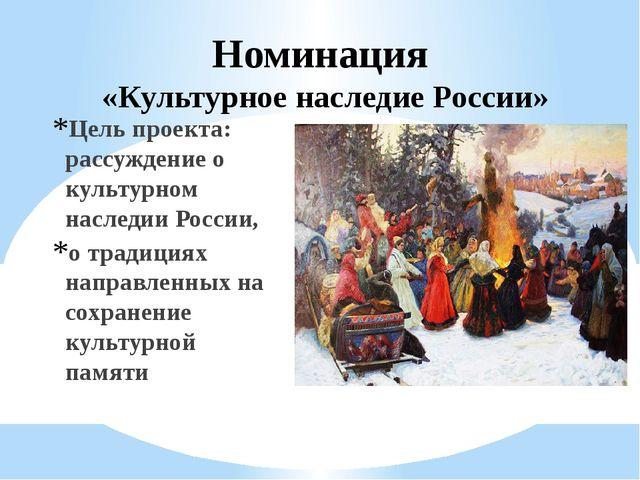 Номинация «Культурное наследие России» Цель проекта: рассуждение о культурном...