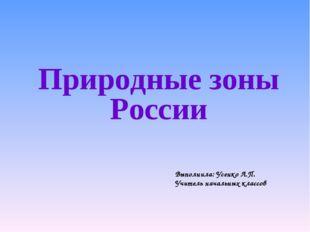Природные зоны России Выполнила: Усенко Л.П. Учитель начальных классов