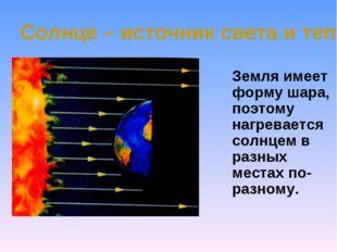 Солнце – источник света и тепла Земля имеет форму шара, поэтому нагревается с