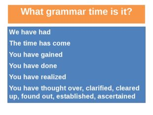 What grammar time is it? We have had The time has come You have gained You ha