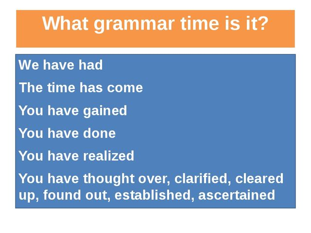 What grammar time is it? We have had The time has come You have gained You ha...