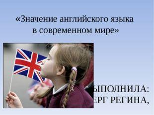 «Значение английского языка в современном мире» ВЫПОЛНИЛА: ЭНГЕЛЬБЕРГ РЕГИНА,