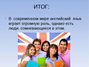 ИТОГ: В современном мире английский язык играет огромную роль, однако есть лю