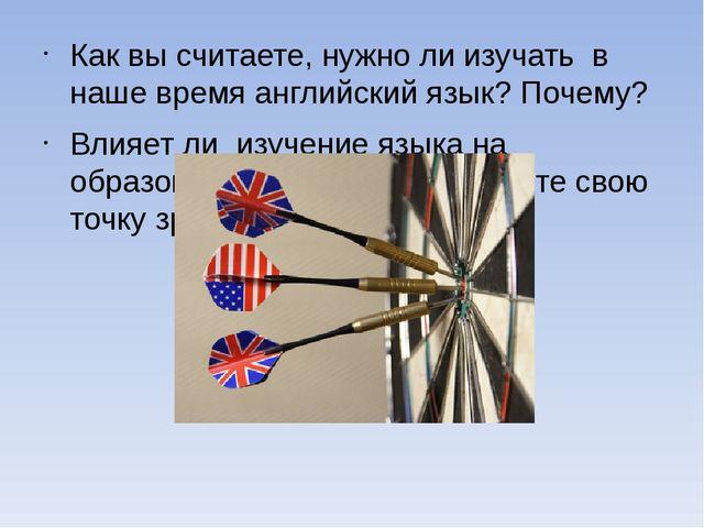 Как вы считаете, нужно ли изучать в наше время английский язык? Почему? Влияе...